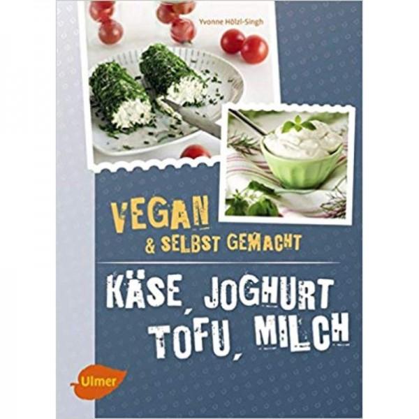 Käse, Joghurt, Tofu, Milch Vegan & selbst gemacht - Yvonne Hölzl Singh